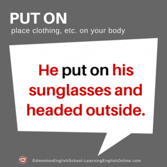 PUT ON Definition: place clothing, etc. on your body Example Sentence: He PUT ON his sunglasses and headed outside.
