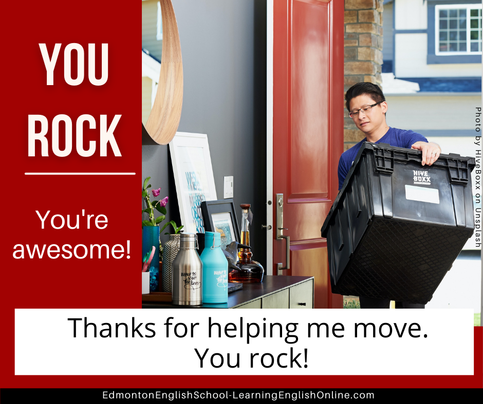 YOU ROCK Definition: You're awesome! Example sentence: Thanks for helping me move. You rock!
