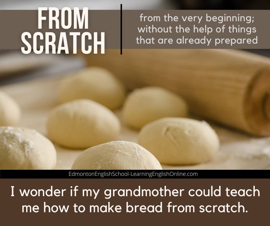 IDIOM: from scratch DEFINITION: from the very beginning; without the help of things that are already prepared EXAMPLE: I wonder if my grandmother could teach me how to make bread from scratch.