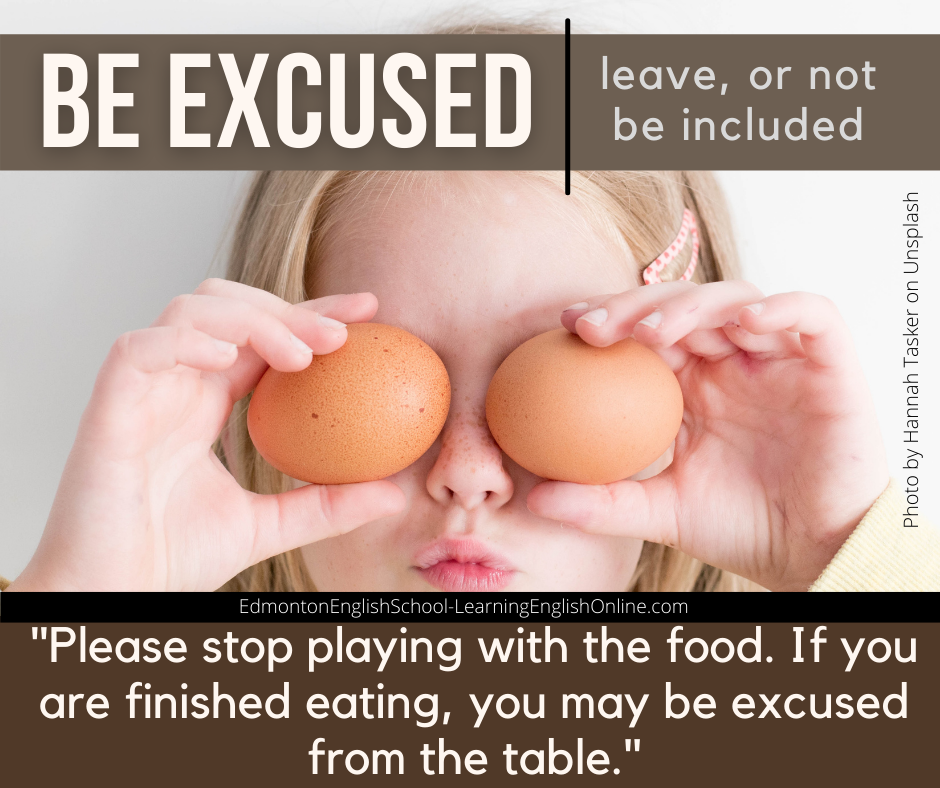 BE EXCUSED Definition: leave, or not be included Example sentence: Please stop playing with the food. If you are finished eating, you may be excused from the table.